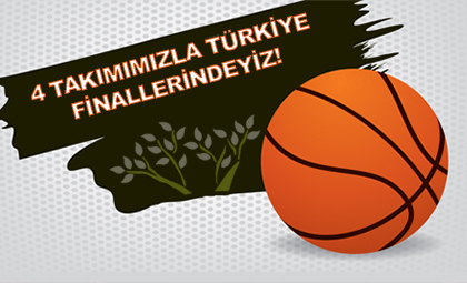 4 TAKIMIMIZLA TÜRKİYE BASKETBOL ŞAMPİYONASI FİNALLERİNDEYİZ!